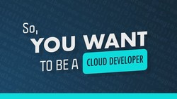 So You Want To Be A Cloud Developer
