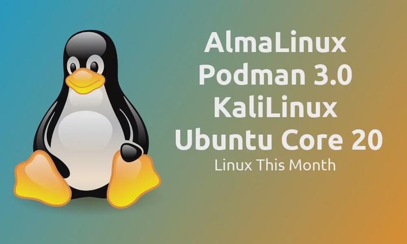 Linux This Month - AlmaLinux arrives, Podman 3.0, KaliLinux and Ubuntu Core 20