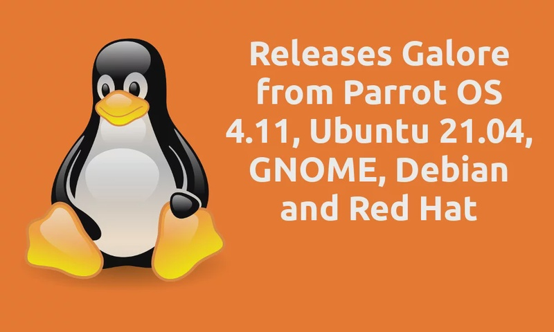Linux This Month - Releases Galore from Parrot OS 4.11, Ubuntu 21.04, GNOME, Debian and Red Hat