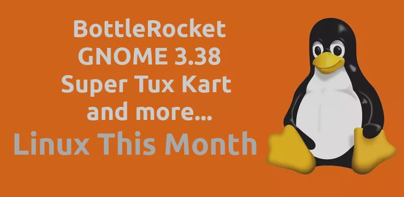 Linux This Month - BottleRocket is GA, GNOME 3.38 is out, and go for a drive with Super Tux Kart