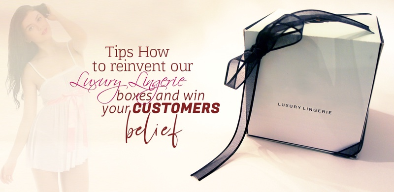 Tips How to reinvent your Luxury Lingerie Boxes and win your Customers belief