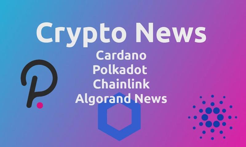Crypto News: Cardano, Polkadot, Chainlink & Algorand News